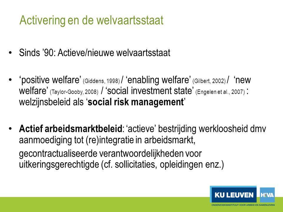 Activering en de welvaartsstaat Sinds '90: Actieve/nieuwe welvaartsstaat ' positive welfare' (Giddens, 1998) / 'enabling welfare' (Gilbert, 2002) / 'new welfare' (Taylor-Gooby, 2008) / 'social investment state' (Engelen et al., 2007) : welzijnsbeleid als ' social risk management ' Actief arbeidsmarktbeleid : 'actieve' bestrijding werkloosheid dmv aanmoediging tot (re)integratie in arbeidsmarkt, gecontractualiseerde verantwoordelijkheden voor uitkeringsgerechtigde (cf.