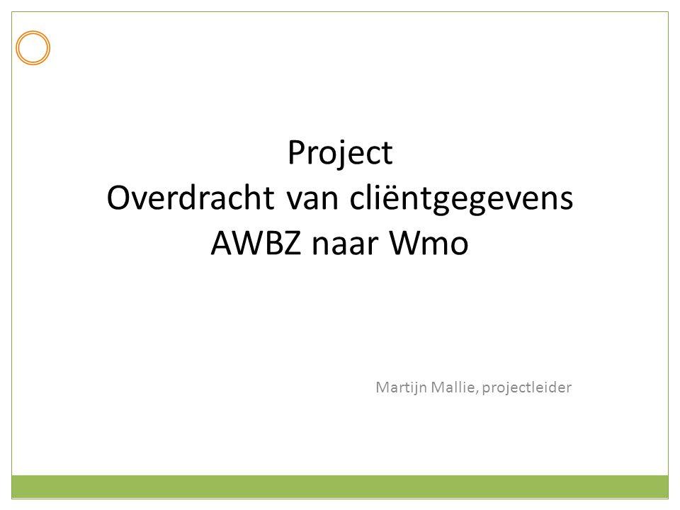 Project Overdracht van cliëntgegevens AWBZ naar Wmo Martijn Mallie, projectleider