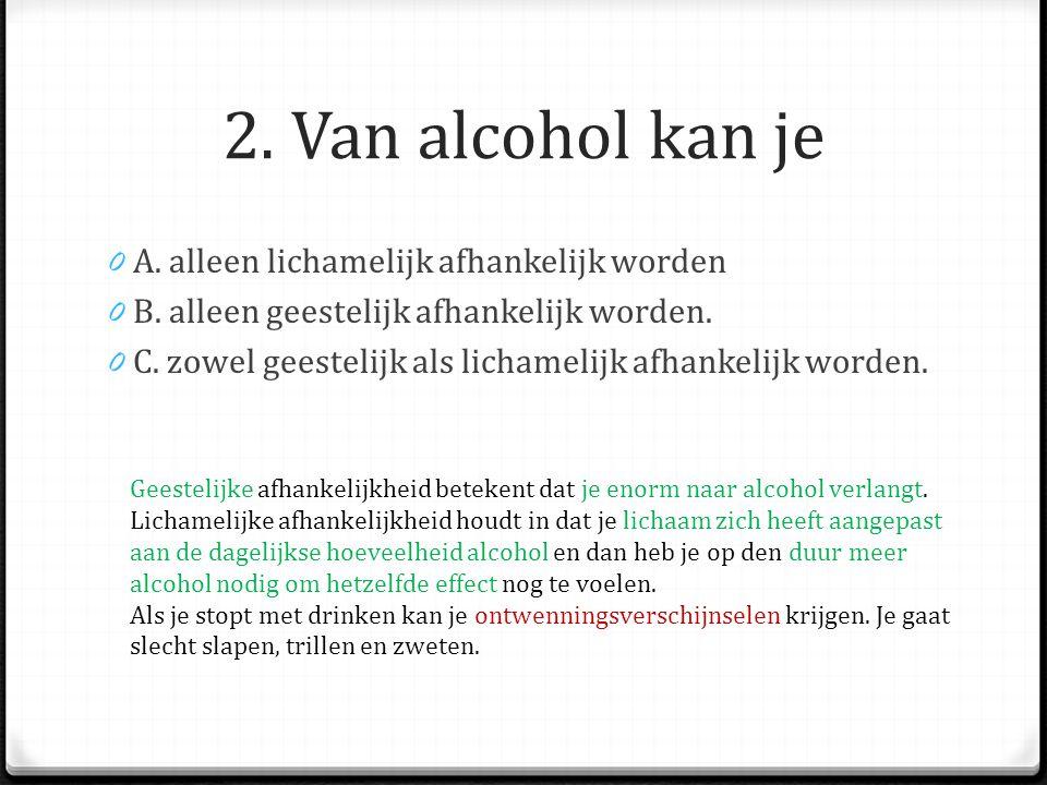 2.Van alcohol kan je 0 A. alleen lichamelijk afhankelijk worden 0 B.