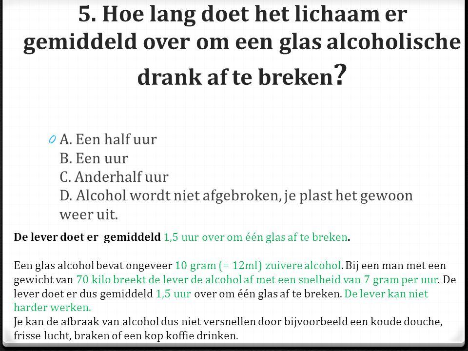 5.Hoe lang doet het lichaam er gemiddeld over om een glas alcoholische drank af te breken .