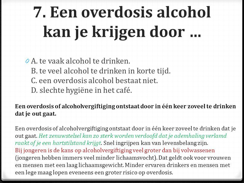 7.Een overdosis alcohol kan je krijgen door … 0 A.