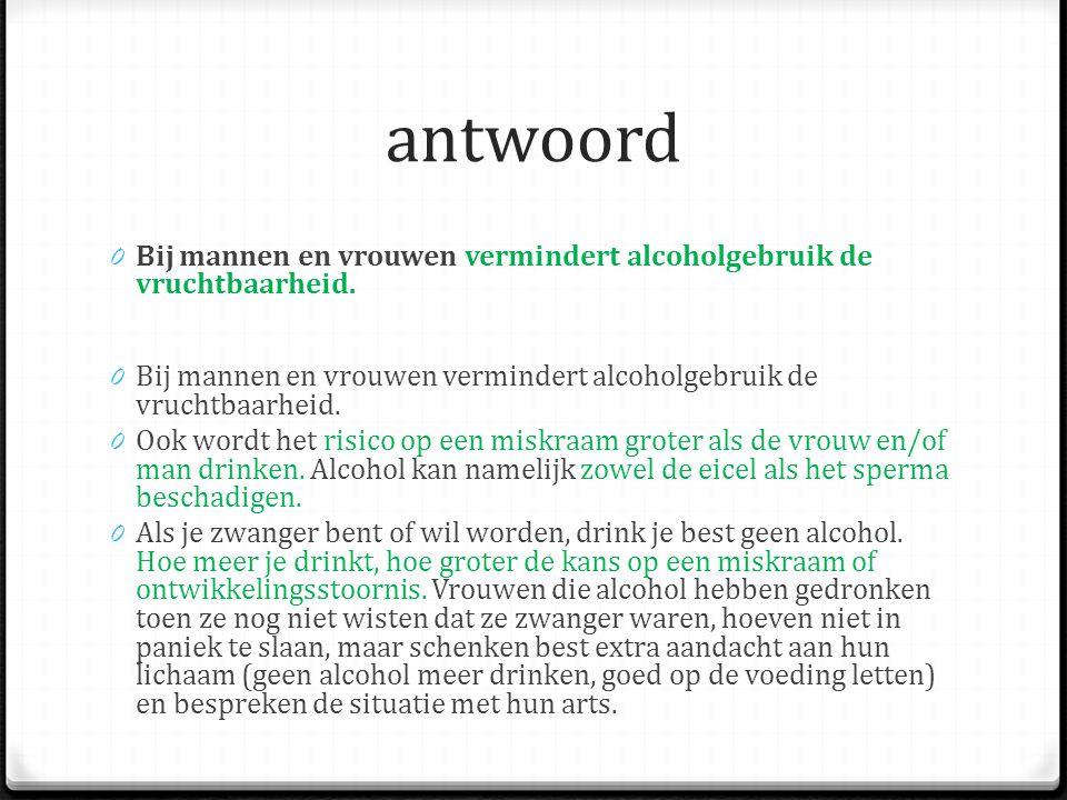 antwoord 0 Bij mannen en vrouwen vermindert alcoholgebruik de vruchtbaarheid.
