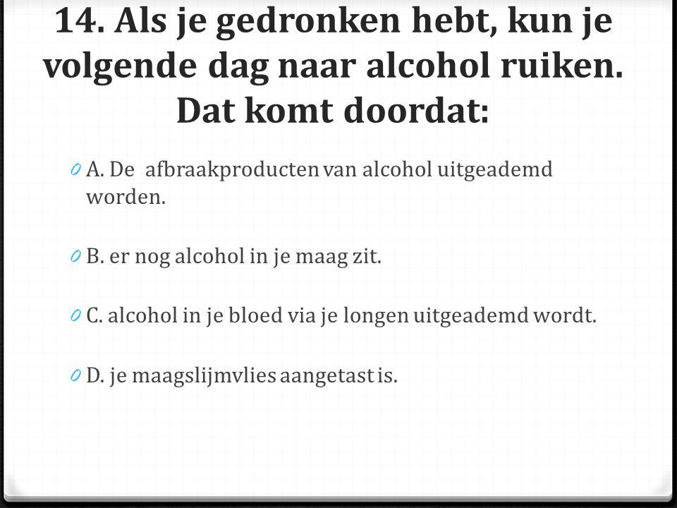 14.Als je gedronken hebt, kun je volgende dag naar alcohol ruiken.