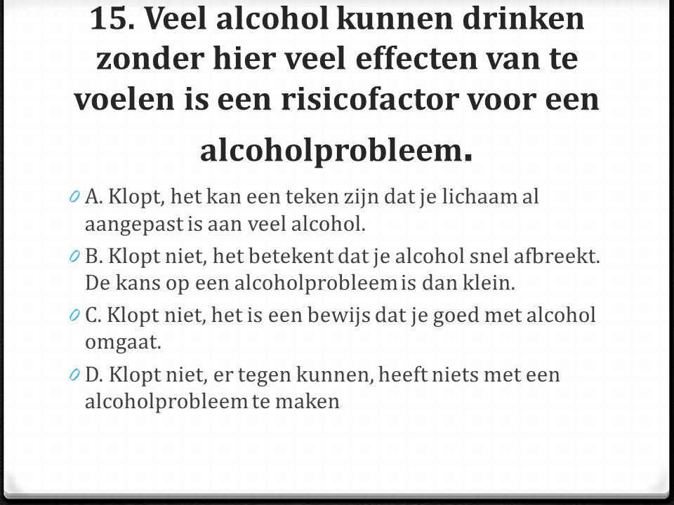 15. Veel alcohol kunnen drinken zonder hier veel effecten van te voelen is een risicofactor voor een alcoholprobleem. 0 A. Klopt, het kan een teken zi