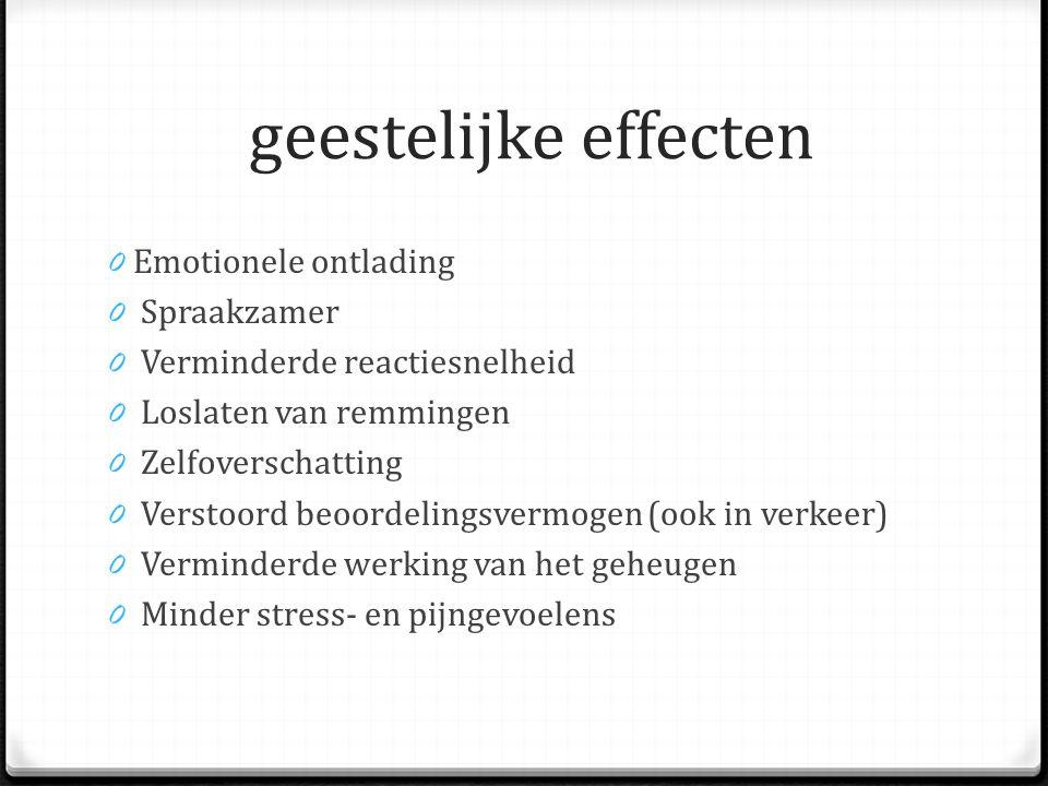 geestelijke effecten 0 Emotionele ontlading 0 Spraakzamer 0 Verminderde reactiesnelheid 0 Loslaten van remmingen 0 Zelfoverschatting 0 Verstoord beoordelingsvermogen (ook in verkeer) 0 Verminderde werking van het geheugen 0 Minder stress- en pijngevoelens