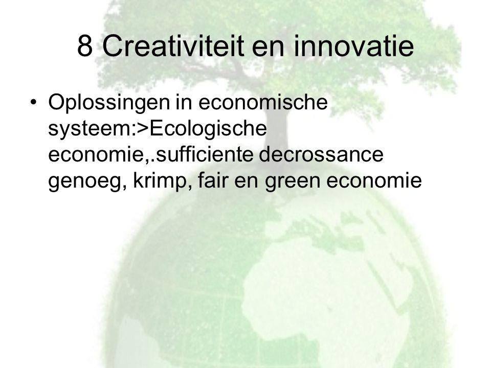 8 Creativiteit en innovatie Oplossingen in economische systeem:>Ecologische economie,.sufficiente decrossance genoeg, krimp, fair en green economie