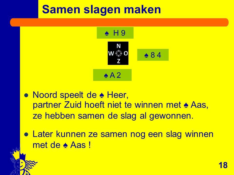 Noord speelt de ♠ Heer, Later kunnen ze samen nog een slag winnen met de ♠ Aas ! 18 ♠ A 2 ♠ H 9 Samen slagen maken ♠ 8 4 partner Zuid hoeft niet te wi