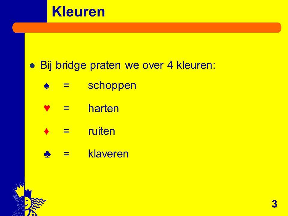 Kleuren Bij bridge praten we over 4 kleuren: ♠ = ♥ = ♦ = ♣ = 3 harten schoppen ruiten klaveren