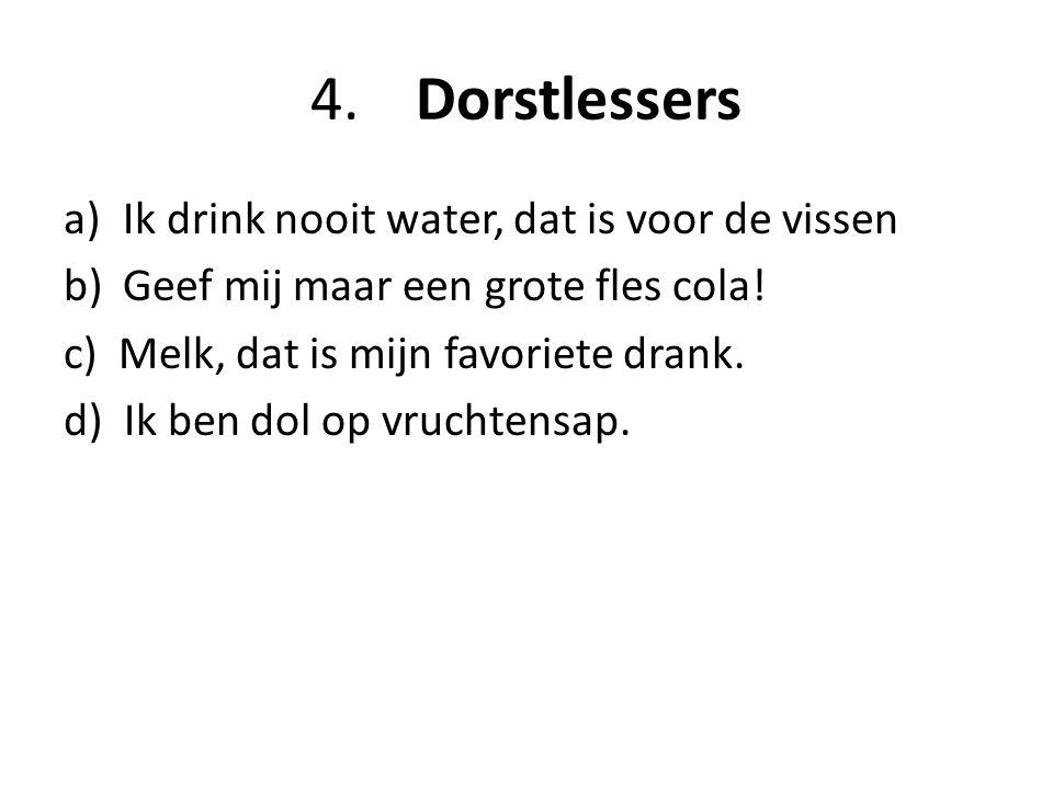 4.Dorstlessers a)Ik drink nooit water, dat is voor de vissen b)Geef mij maar een grote fles cola.