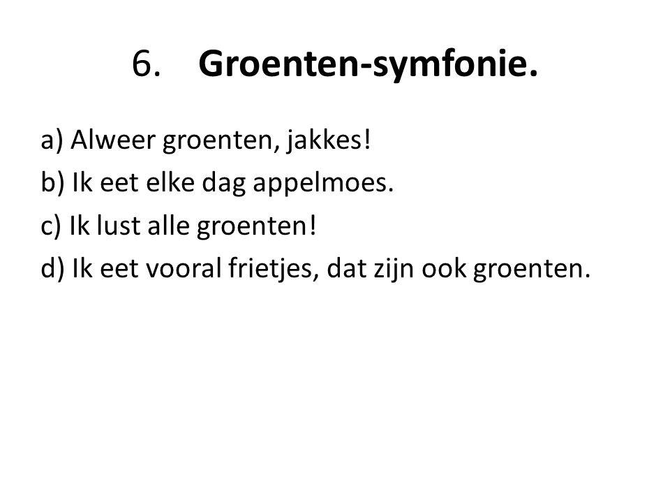 6.Groenten-symfonie.a) Alweer groenten, jakkes. b) Ik eet elke dag appelmoes.