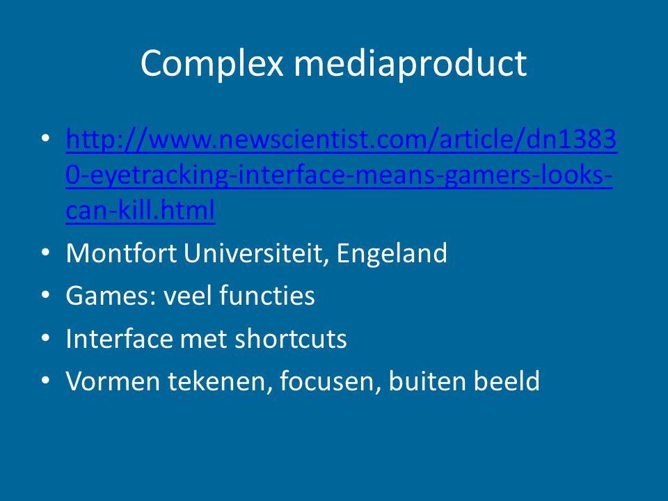 Complex mediaproduct http://www.newscientist.com/article/dn1383 0-eyetracking-interface-means-gamers-looks- can-kill.html http://www.newscientist.com/article/dn1383 0-eyetracking-interface-means-gamers-looks- can-kill.html Montfort Universiteit, Engeland Games: veel functies Interface met shortcuts Vormen tekenen, focusen, buiten beeld