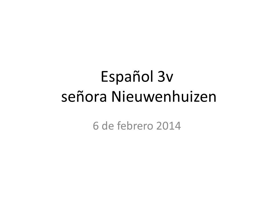 Español 3v señora Nieuwenhuizen 6 de febrero 2014