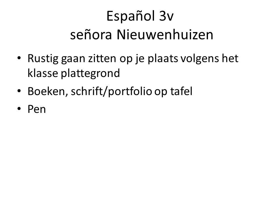Español 3v señora Nieuwenhuizen Rustig gaan zitten op je plaats volgens het klasse plattegrond Boeken, schrift/portfolio op tafel Pen