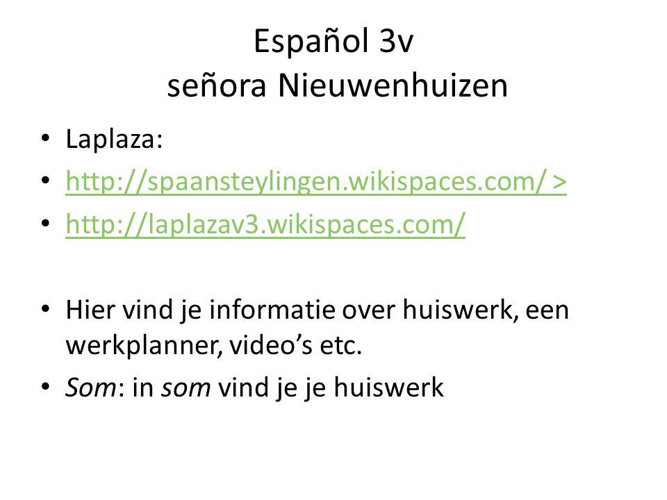 Español 3v señora Nieuwenhuizen Laplaza: http://spaansteylingen.wikispaces.com/ > http://laplazav3.wikispaces.com/ Hier vind je informatie over huiswe