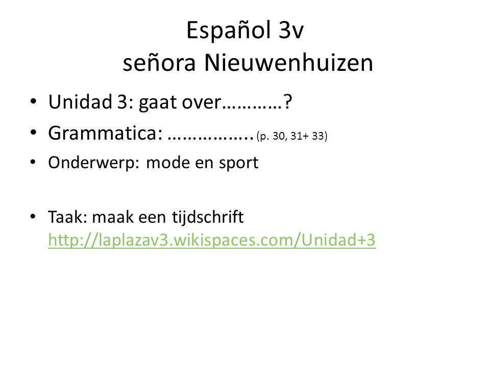 Español 3v señora Nieuwenhuizen Unidad 3: gaat over…………? Grammatica: …………….. (p. 30, 31+ 33) Onderwerp: mode en sport Taak: maak een tijdschrift http: