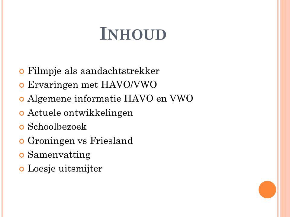 I NHOUD Filmpje als aandachtstrekker Ervaringen met HAVO/VWO Algemene informatie HAVO en VWO Actuele ontwikkelingen Schoolbezoek Groningen vs Friesland Samenvatting Loesje uitsmijter