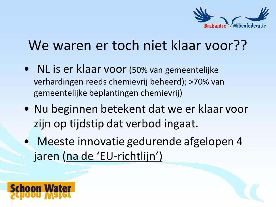 We waren er toch niet klaar voor?? NL is er klaar voor (50% van gemeentelijke verhardingen reeds chemievrij beheerd); >70% van gemeentelijke beplantin