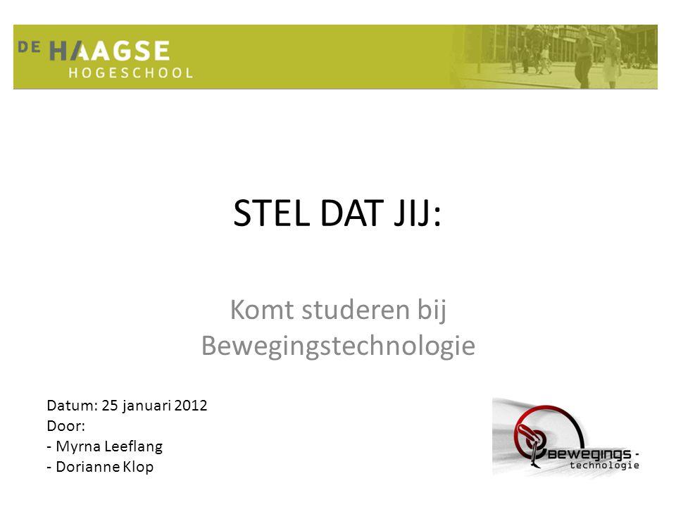 STEL DAT JIJ: Komt studeren bij Bewegingstechnologie Datum: 25 januari 2012 Door: - Myrna Leeflang - Dorianne Klop