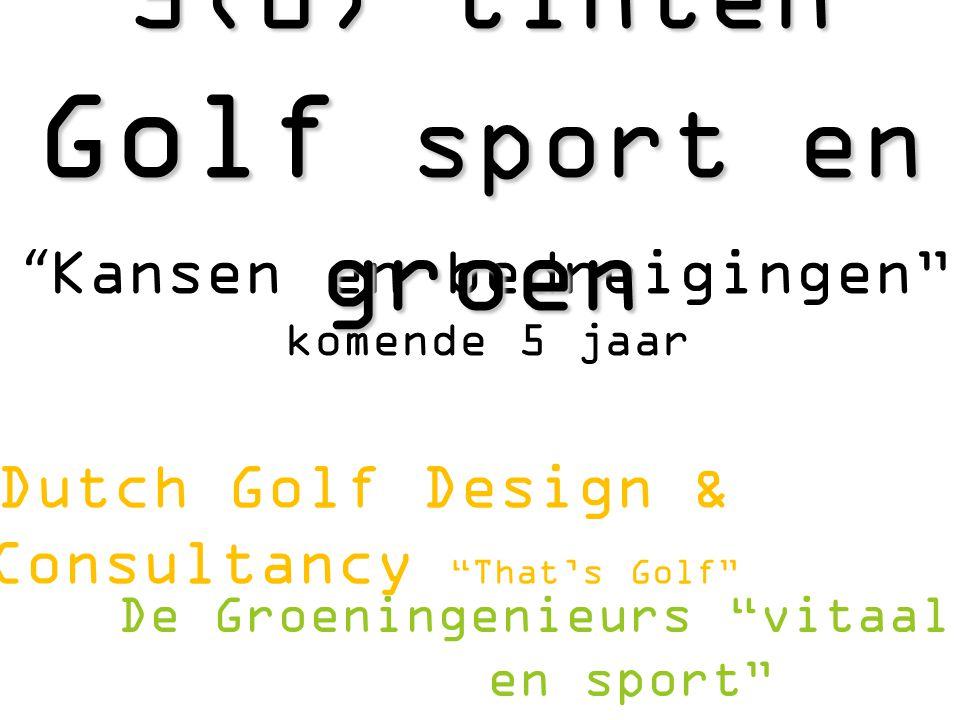 """"""" Kansen en bedreigingen"""" komende 5 jaar Dutch Golf Design & Consultancy """"That's Golf"""" 5(0) tinten Golf sport en groen De Groeningenieurs """"vitaal groe"""