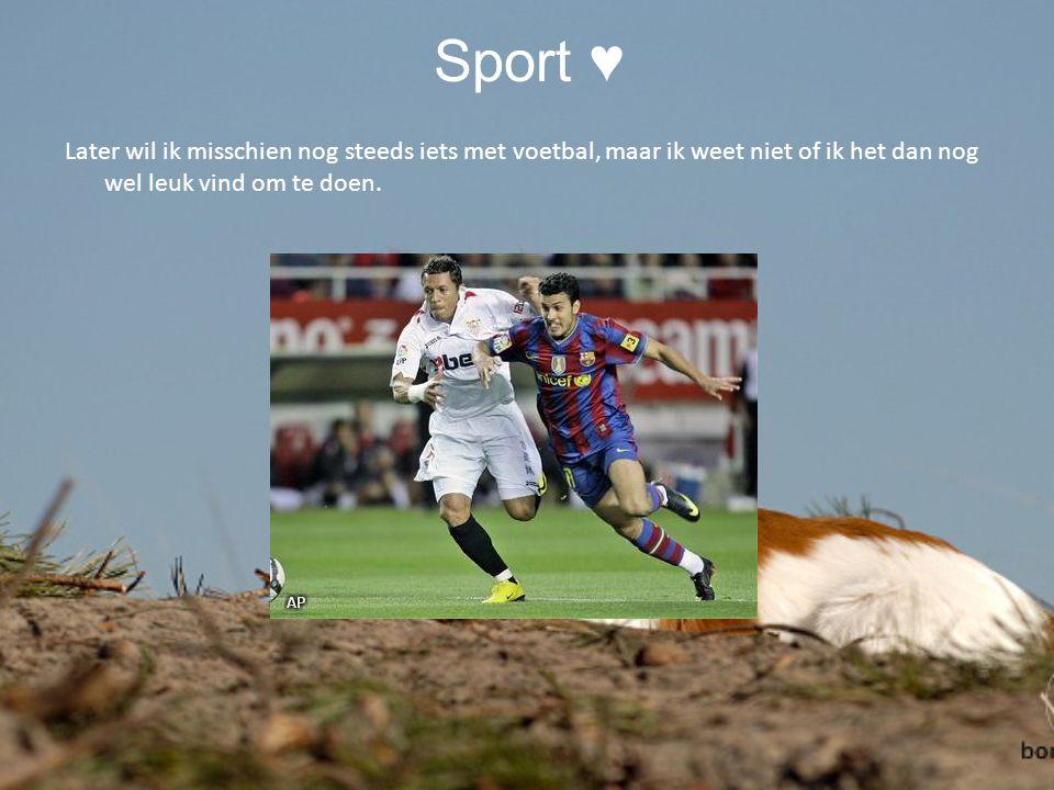 Sport ♥ Later wil ik misschien nog steeds iets met voetbal, maar ik weet niet of ik het dan nog wel leuk vind om te doen.