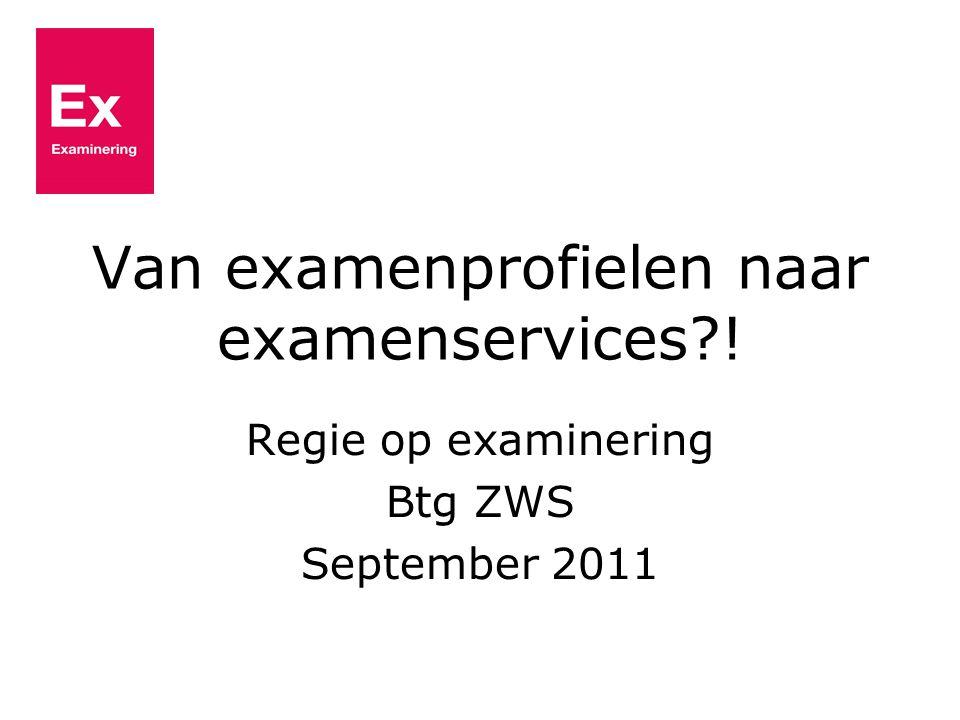 Van examenprofielen naar examenservices?! Regie op examinering Btg ZWS September 2011