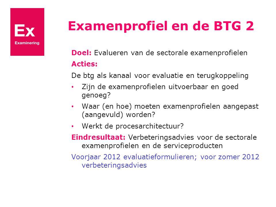 Examenprofiel en de BTG 2 Doel: Evalueren van de sectorale examenprofielen Acties: De btg als kanaal voor evaluatie en terugkoppeling Zijn de examenprofielen uitvoerbaar en goed genoeg.