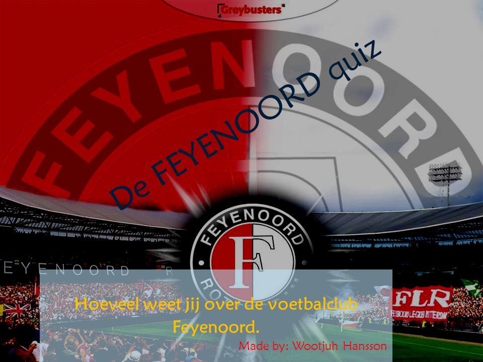 De FEYENOORD quiz Hoeveel weet jij over de voetbalclub Feyenoord. Made by: Wootjuh Hansson