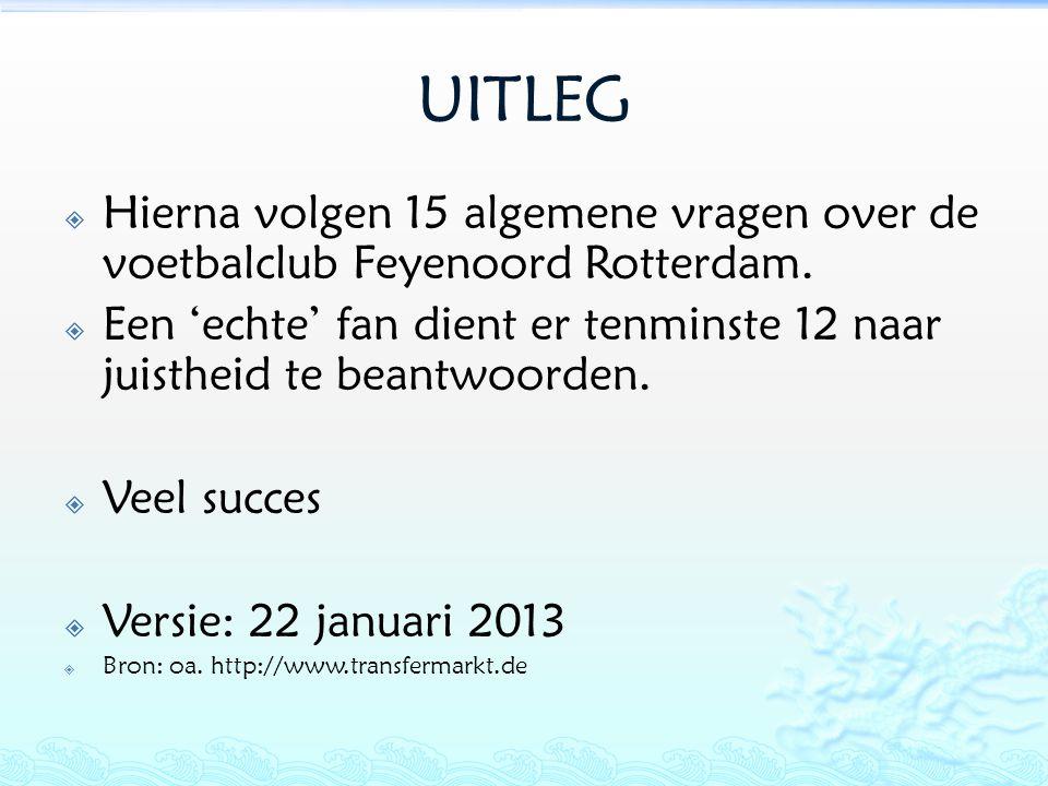 UITLEG  Hierna volgen 15 algemene vragen over de voetbalclub Feyenoord Rotterdam.  Een 'echte' fan dient er tenminste 12 naar juistheid te beantwoor