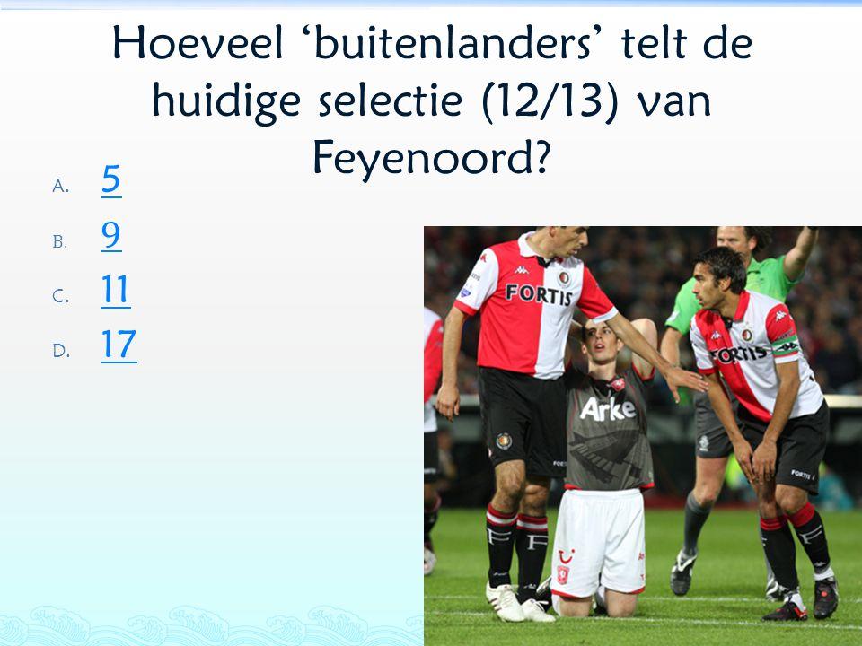 Hoeveel 'buitenlanders' telt de huidige selectie (12/13) van Feyenoord? A. 5 5 B. 9 9 C. 11 11 D. 17 17