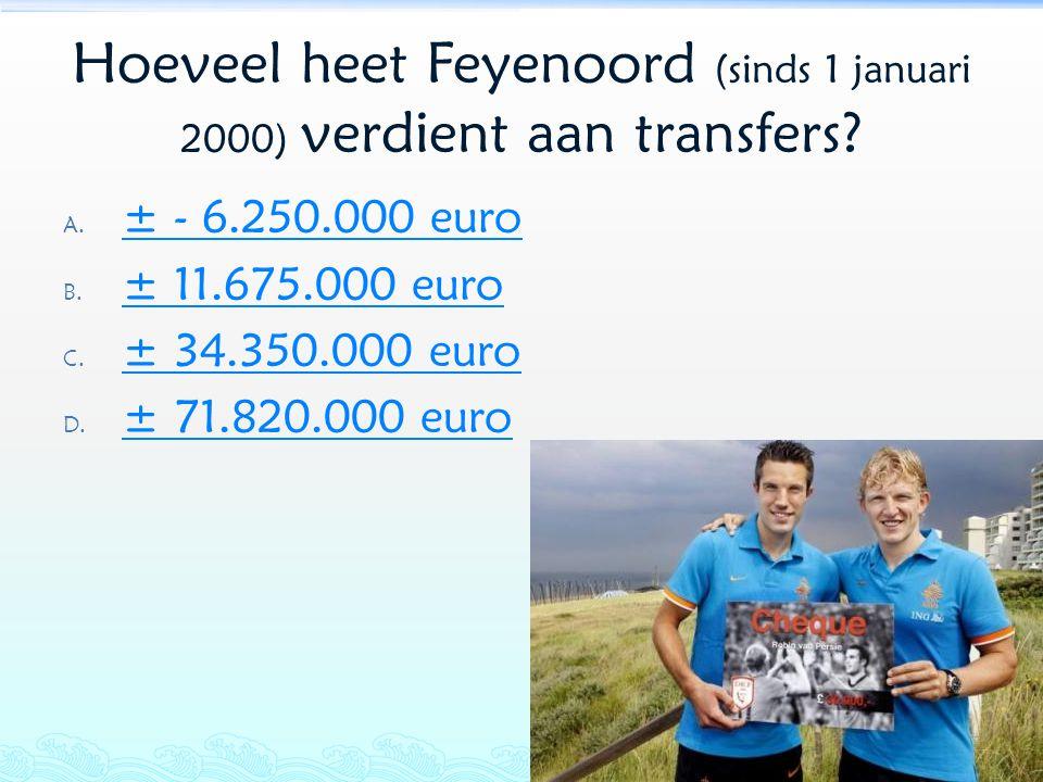 Hoeveel heet Feyenoord (sinds 1 januari 2000) verdient aan transfers? A. ± - 6.250.000 euro ± - 6.250.000 euro B. ± 11.675.000 euro ± 11.675.000 euro