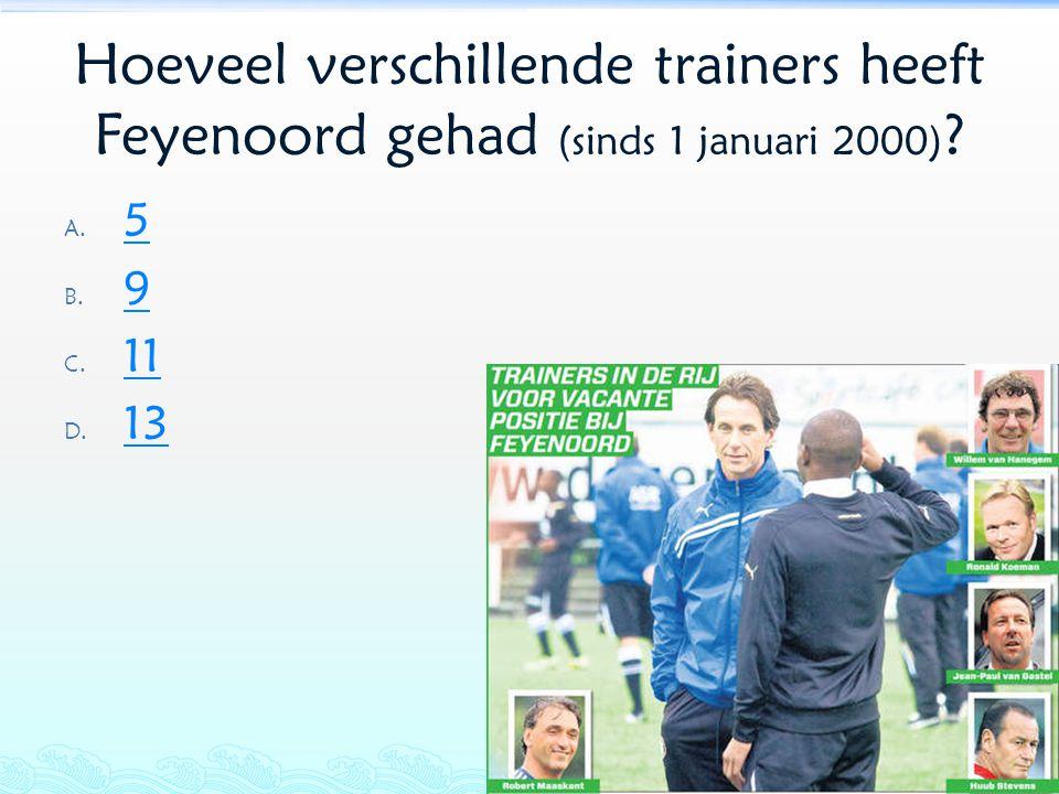 Hoeveel verschillende trainers heeft Feyenoord gehad (sinds 1 januari 2000) ? A. 5 5 B. 9 9 C. 11 11 D. 13 13