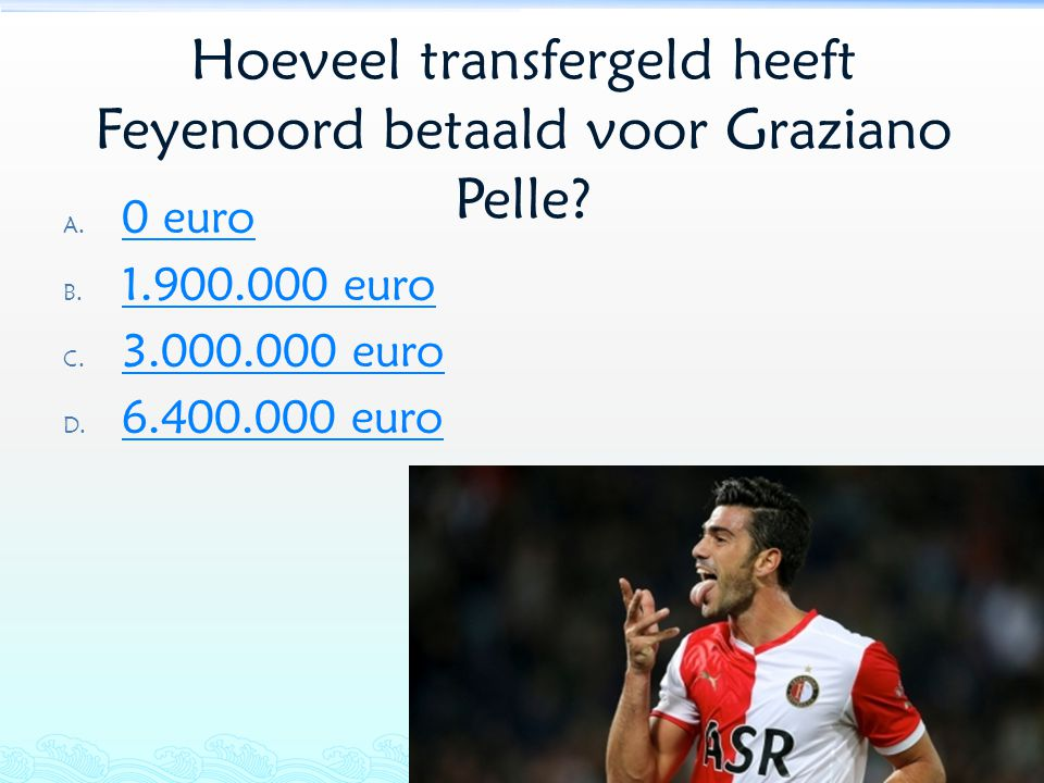 Hoeveel transfergeld heeft Feyenoord betaald voor Graziano Pelle? A. 0 euro 0 euro B. 1.900.000 euro 1.900.000 euro C. 3.000.000 euro 3.000.000 euro D