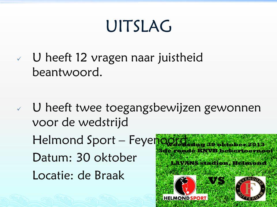 UITSLAG U heeft 12 vragen naar juistheid beantwoord. U heeft twee toegangsbewijzen gewonnen voor de wedstrijd Helmond Sport – Feyenoord Datum: 30 okto