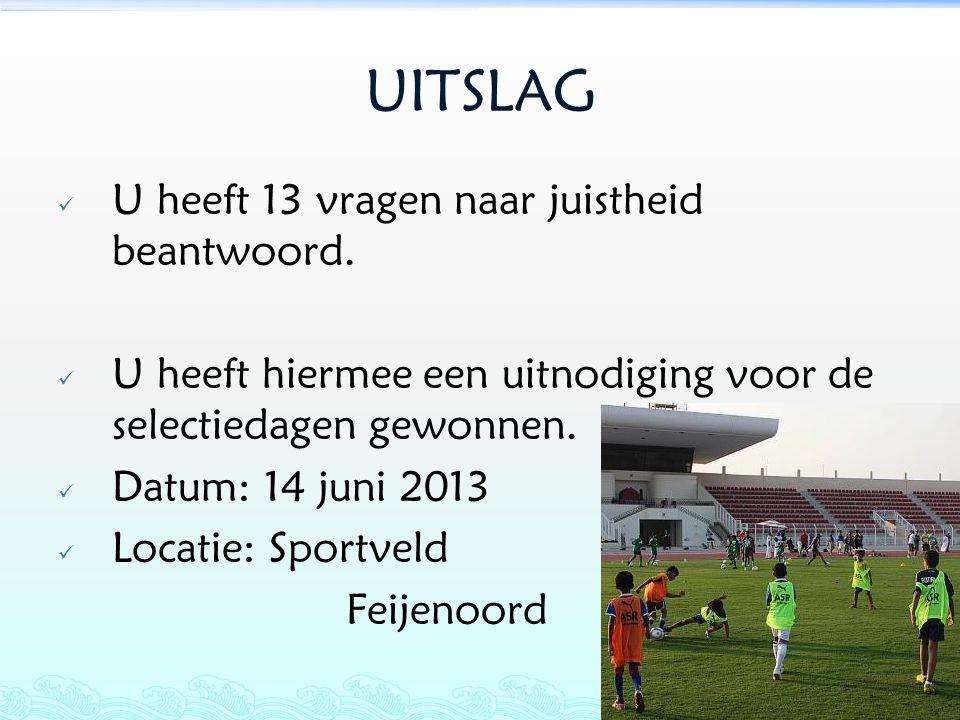 UITSLAG U heeft 13 vragen naar juistheid beantwoord. U heeft hiermee een uitnodiging voor de selectiedagen gewonnen. Datum: 14 juni 2013 Locatie: Spor