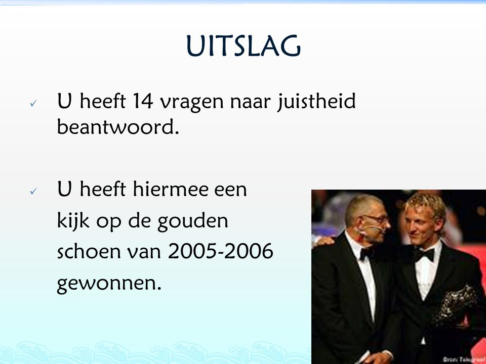 UITSLAG U heeft 14 vragen naar juistheid beantwoord. U heeft hiermee een kijk op de gouden schoen van 2005-2006 gewonnen.