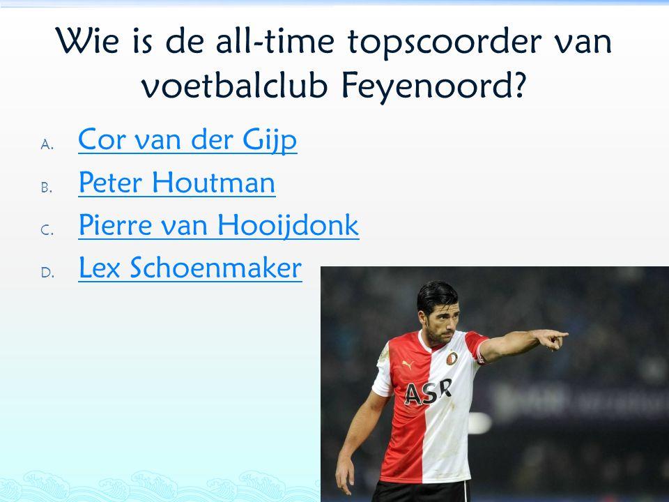 Wie is de all-time topscoorder van voetbalclub Feyenoord? A. Cor van der Gijp Cor van der Gijp B. Peter Houtman Peter Houtman C. Pierre van Hooijdonk