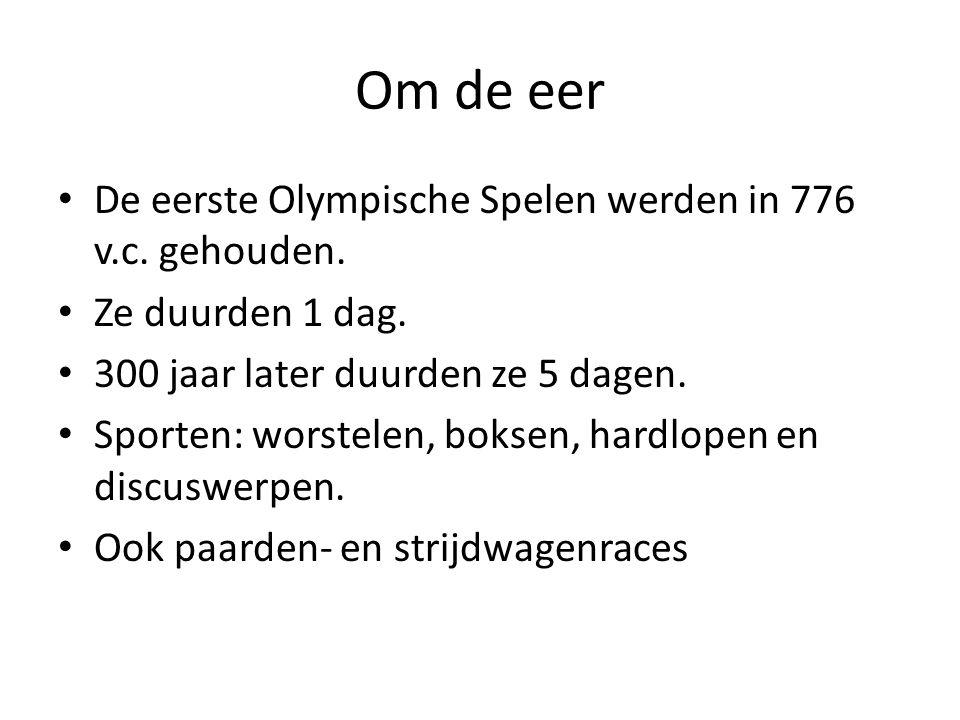Om de eer De eerste Olympische Spelen werden in 776 v.c. gehouden. Ze duurden 1 dag. 300 jaar later duurden ze 5 dagen. Sporten: worstelen, boksen, ha