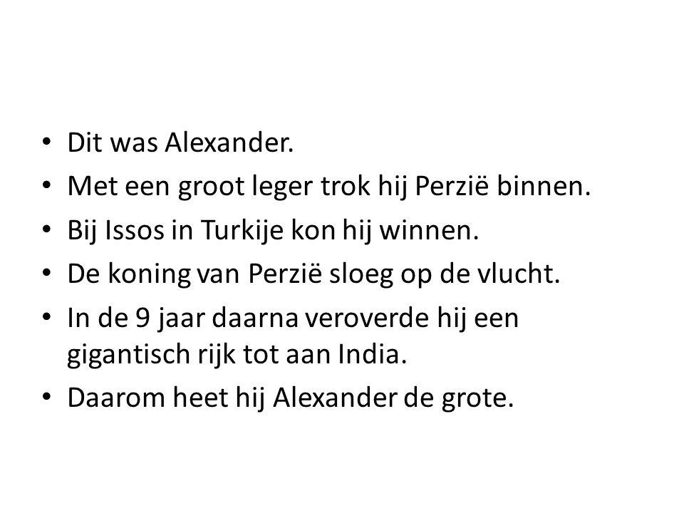 Dit was Alexander. Met een groot leger trok hij Perzië binnen. Bij Issos in Turkije kon hij winnen. De koning van Perzië sloeg op de vlucht. In de 9 j