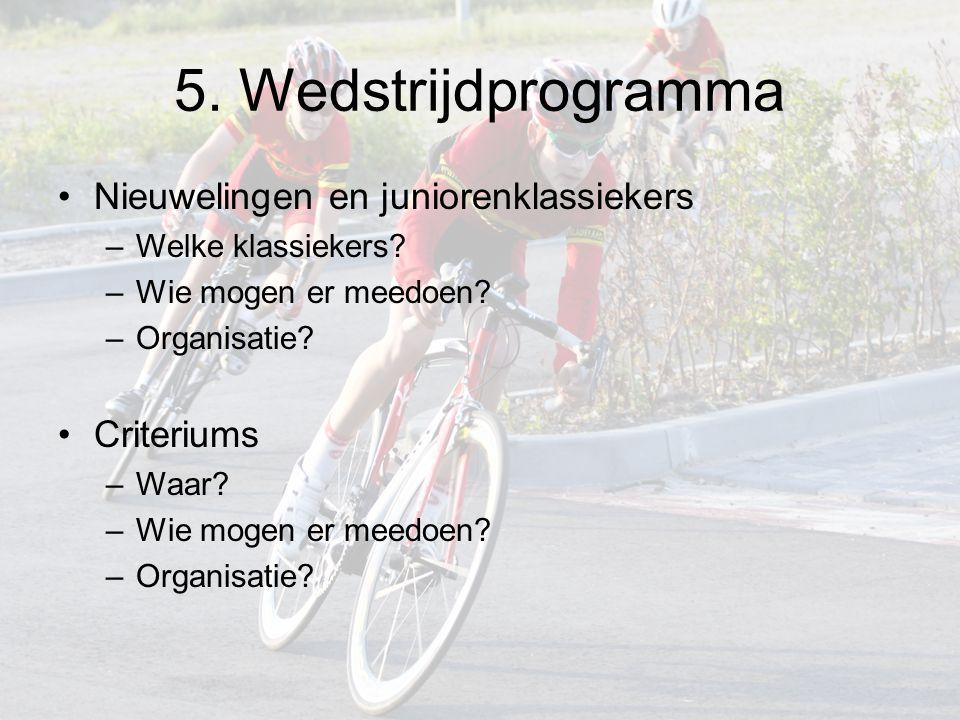 5. Wedstrijdprogramma Nieuwelingen en juniorenklassiekers –Welke klassiekers? –Wie mogen er meedoen? –Organisatie? Criteriums –Waar? –Wie mogen er mee