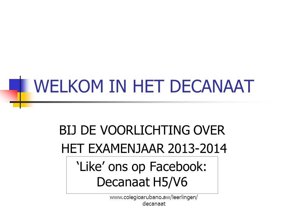 WELKOM IN HET DECANAAT BIJ DE VOORLICHTING OVER HET EXAMENJAAR 2013-2014 'Like' ons op Facebook: Decanaat H5/V6 www.colegioarubano.aw/leerlingen/ deca