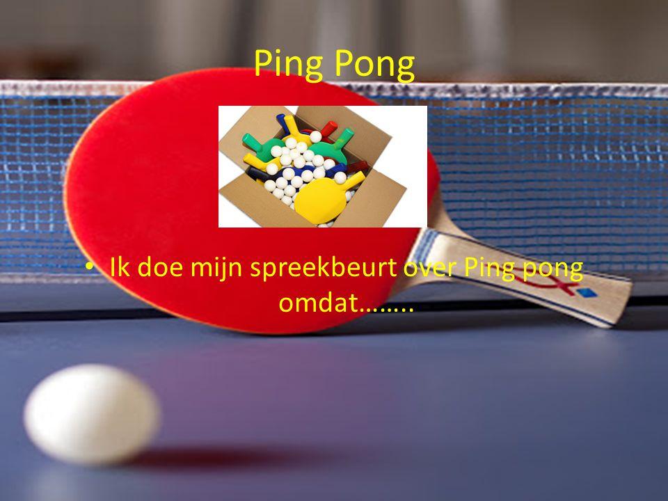 Ping Pong Ik doe mijn spreekbeurt over Ping pong omdat……..