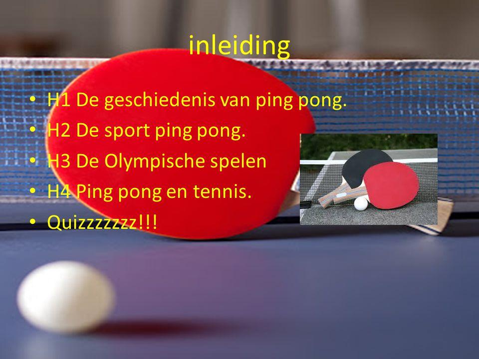 inleiding H1 De geschiedenis van ping pong. H2 De sport ping pong. H3 De Olympische spelen H4 Ping pong en tennis. Quizzzzzzz!!!