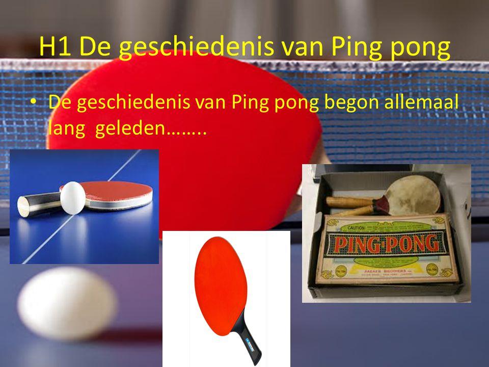 H1 De geschiedenis van Ping pong De geschiedenis van Ping pong begon allemaal lang geleden……..