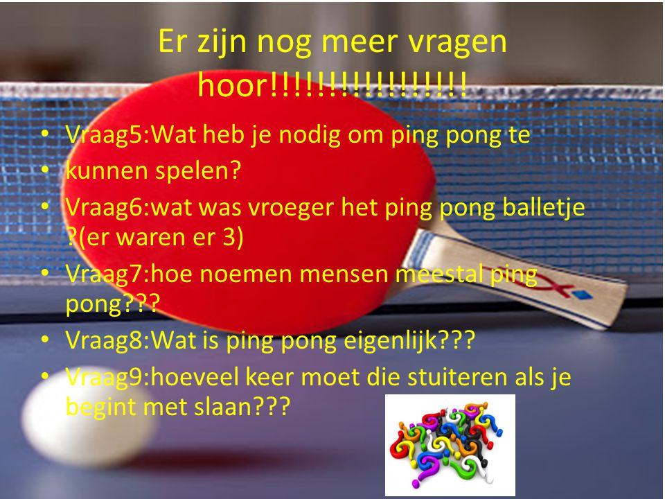 Er zijn nog meer vragen hoor!!!!!!!!!!!!!!!!! Vraag5:Wat heb je nodig om ping pong te kunnen spelen? Vraag6:wat was vroeger het ping pong balletje ?(e
