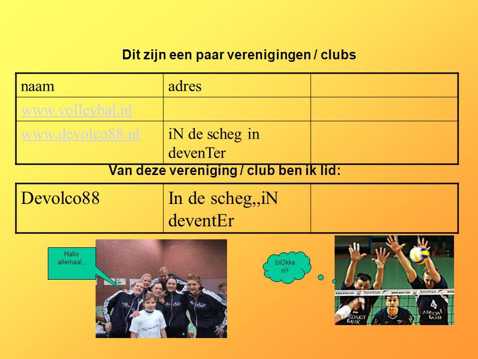 naamadres www.volleybal.nl www.devolco88.nliN de scheg in devenTer Dit zijn een paar verenigingen / clubs Van deze vereniging / club ben ik lid: Devolco88In de scheg,,iN deventEr Als er geen verenigingen zijn, klik dan met de rechter muisknop op de 5e dia; klik op knippen Hallo allemaal,, blOkke n!!