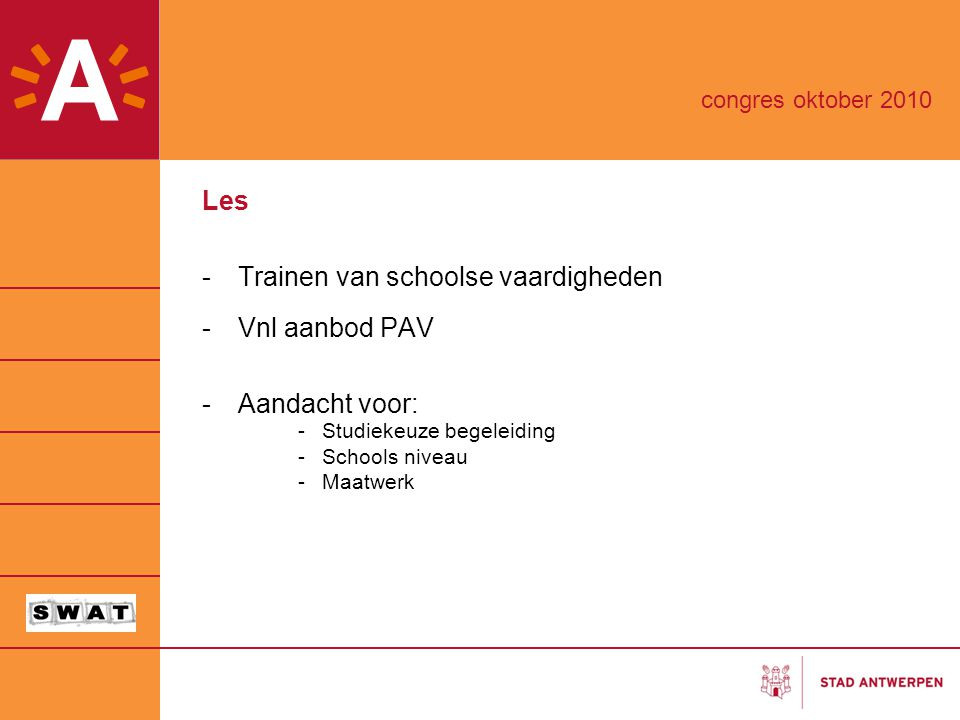 Les -Trainen van schoolse vaardigheden -Vnl aanbod PAV -Aandacht voor: -Studiekeuze begeleiding -Schools niveau -Maatwerk congres oktober 2010