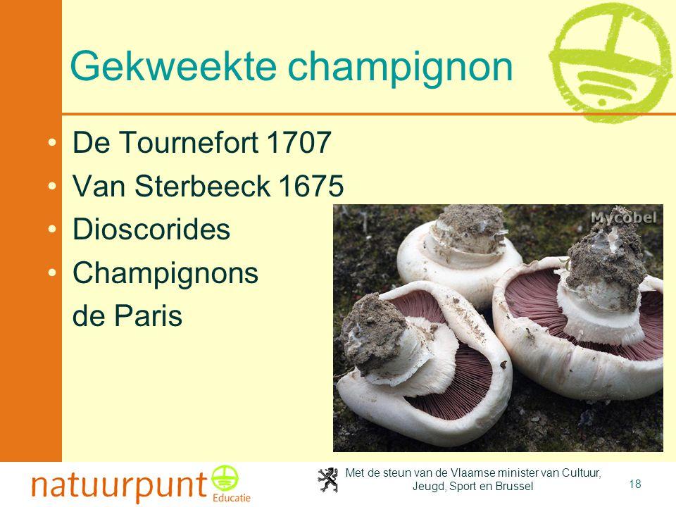Met de steun van de Vlaamse minister van Cultuur, Jeugd, Sport en Brussel 18 Gekweekte champignon De Tournefort 1707 Van Sterbeeck 1675 Dioscorides Champignons de Paris