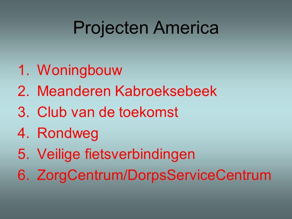 Projecten America 1.Woningbouw 2.Meanderen Kabroeksebeek 3.Club van de toekomst 4.Rondweg 5.Veilige fietsverbindingen 6.ZorgCentrum/DorpsServiceCentrum