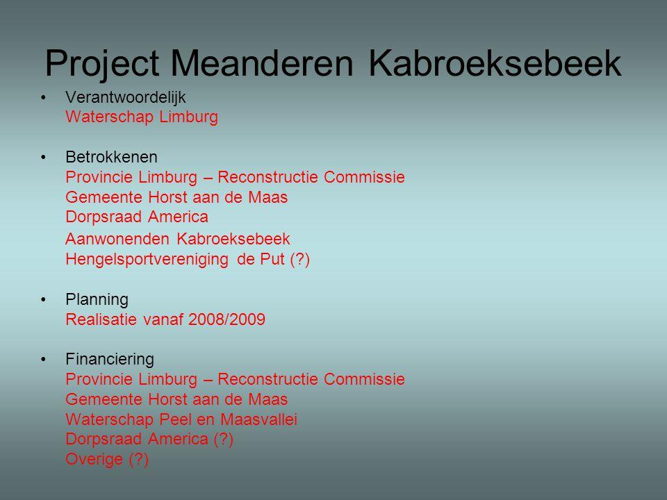 Project Meanderen Kabroeksebeek Verantwoordelijk Waterschap Limburg Betrokkenen Provincie Limburg – Reconstructie Commissie Gemeente Horst aan de Maas Dorpsraad America Aanwonenden Kabroeksebeek Hengelsportvereniging de Put ( ) Planning Realisatie vanaf 2008/2009 Financiering Provincie Limburg – Reconstructie Commissie Gemeente Horst aan de Maas Waterschap Peel en Maasvallei Dorpsraad America ( ) Overige ( )