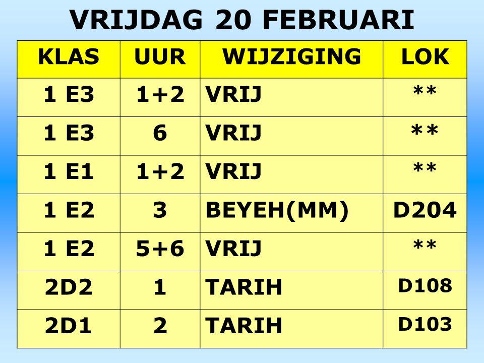 VRIJDAG 20 FEBRUARI KLASUURWIJZIGINGLOK 1 E31+2VRIJ ** 1 E36VRIJ** 1 E11+2VRIJ ** 1 E23BEYEH(MM)D204 1 E25+6VRIJ ** 2D21TARIH D108 2D12TARIH D103